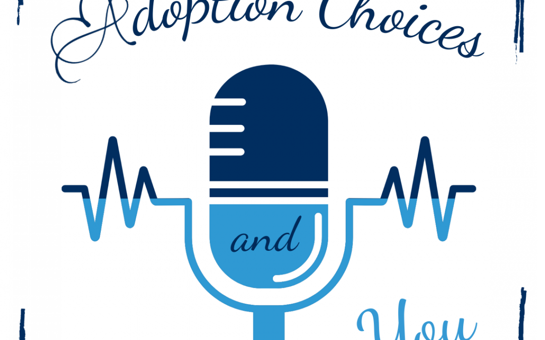 Adoption Choices and You Podcast